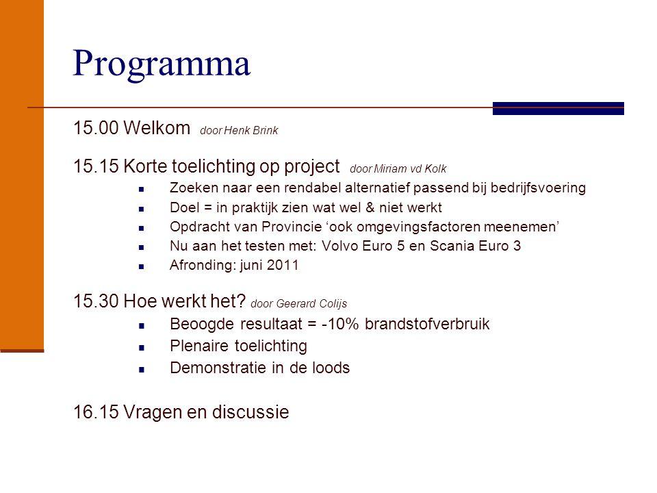 Programma 15.00 Welkom door Henk Brink 15.15 Korte toelichting op project door Miriam vd Kolk Zoeken naar een rendabel alternatief passend bij bedrijfsvoering Doel = in praktijk zien wat wel & niet werkt Opdracht van Provincie 'ook omgevingsfactoren meenemen' Nu aan het testen met: Volvo Euro 5 en Scania Euro 3 Afronding: juni 2011 15.30 Hoe werkt het.