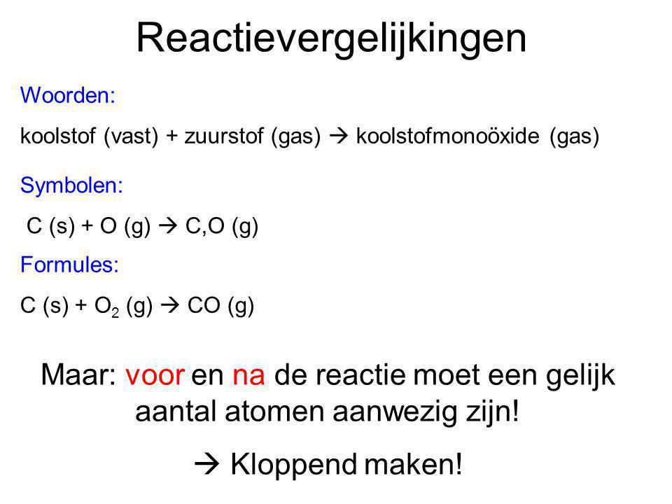 Reactievergelijkingen Woorden: koolstof (vast) + zuurstof (gas)  koolstofmonoöxide (gas) Symbolen: C (s) + O (g)  C,O (g) Formules: C (s) + O 2 (g)