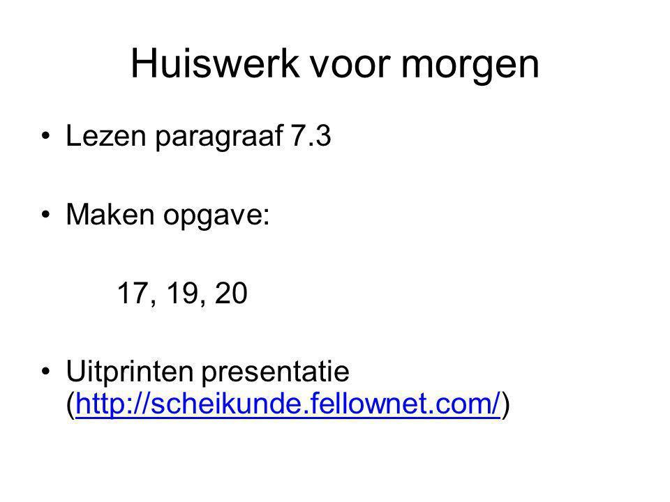 Huiswerk voor morgen Lezen paragraaf 7.3 Maken opgave: 17, 19, 20 Uitprinten presentatie (http://scheikunde.fellownet.com/)