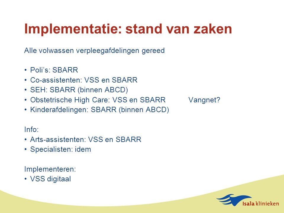 Implementatie: stand van zaken Alle volwassen verpleegafdelingen gereed Poli's: SBARR Co-assistenten: VSS en SBARR SEH: SBARR (binnen ABCD) Obstetrische High Care: VSS en SBARR Vangnet.