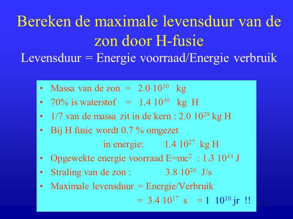 17 Bereken de maximale levensduur van de zon door H-fusie Levensduur = Energie voorraad/Energie verbruik Massa van de zon = 2.0 10 30 kg 70% is waterstof = 1.4 10 30 kg H 1/7 van de massa zit in de kern : 2.0 10 29 kg H Bij H fusie wordt 0.7 % omgezet in energie: 1.4 10 27 kg H Opgewekte energie voorraad E=mc 2 : 1.3 10 44 J Straling van de zon : 3.8 10 26 J/s Maximale levensduur = Energie/Verbruik = 3.4 10 17 s = 1 10 10 jr !!