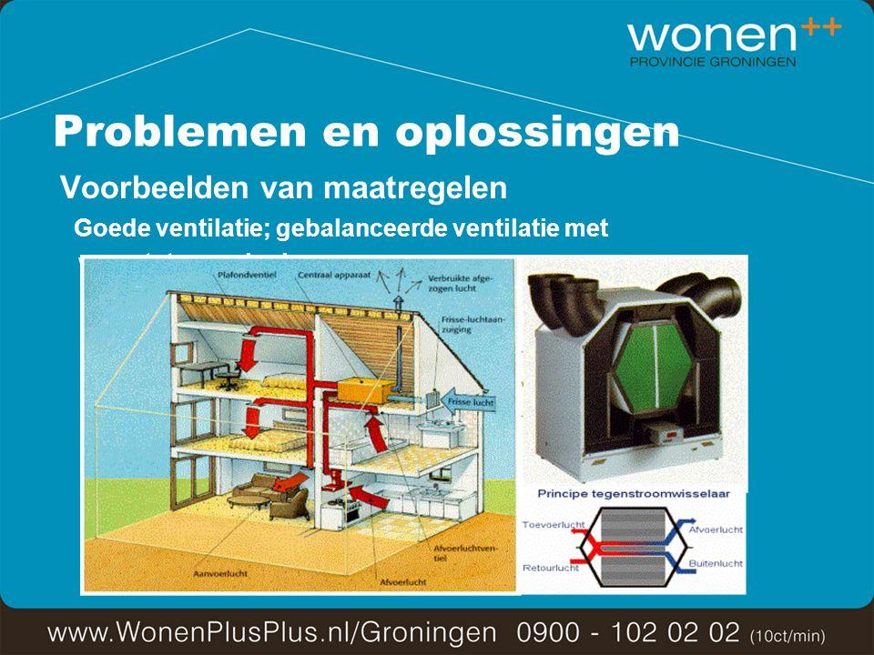 Problemen en oplossingen Voorbeelden van maatregelen Goede ventilatie; gebalanceerde ventilatie met warmteterugwinning