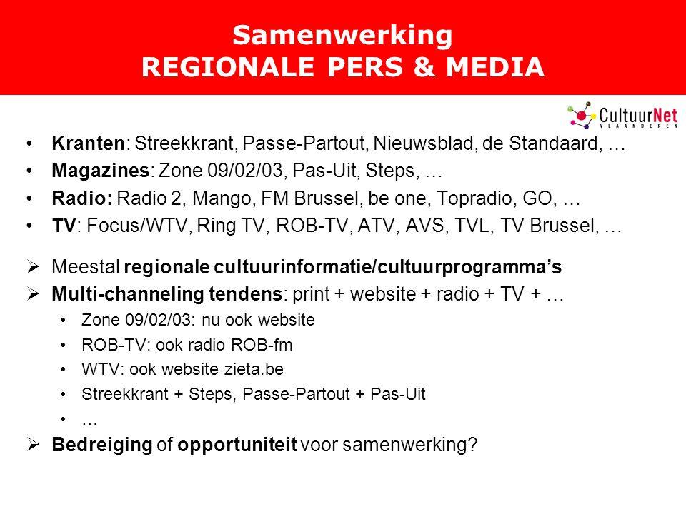 Samenwerking REGIONALE PERS & MEDIA Kranten: Streekkrant, Passe-Partout, Nieuwsblad, de Standaard, … Magazines: Zone 09/02/03, Pas-Uit, Steps, … Radio: Radio 2, Mango, FM Brussel, be one, Topradio, GO, … TV: Focus/WTV, Ring TV, ROB-TV, ATV, AVS, TVL, TV Brussel, …  Meestal regionale cultuurinformatie/cultuurprogramma's  Multi-channeling tendens: print + website + radio + TV + … Zone 09/02/03: nu ook website ROB-TV: ook radio ROB-fm WTV: ook website zieta.be Streekkrant + Steps, Passe-Partout + Pas-Uit …  Bedreiging of opportuniteit voor samenwerking?