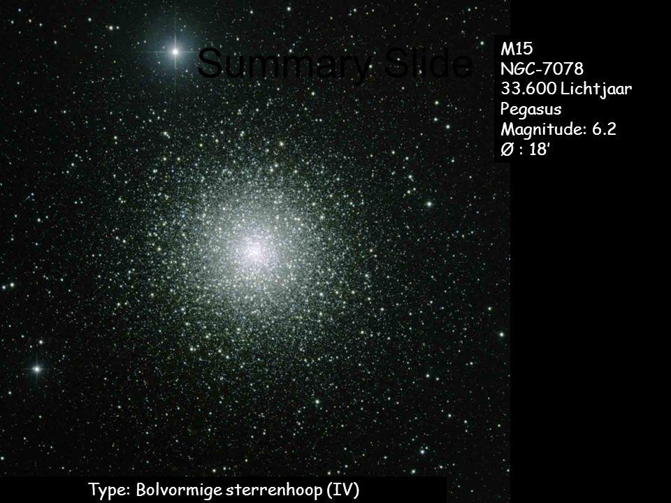 Summary Slide Type: Bolvormige sterrenhoop (IV) M15 NGC-7078 33.600 Lichtjaar Pegasus Magnitude: 6.2 Ø : 18'