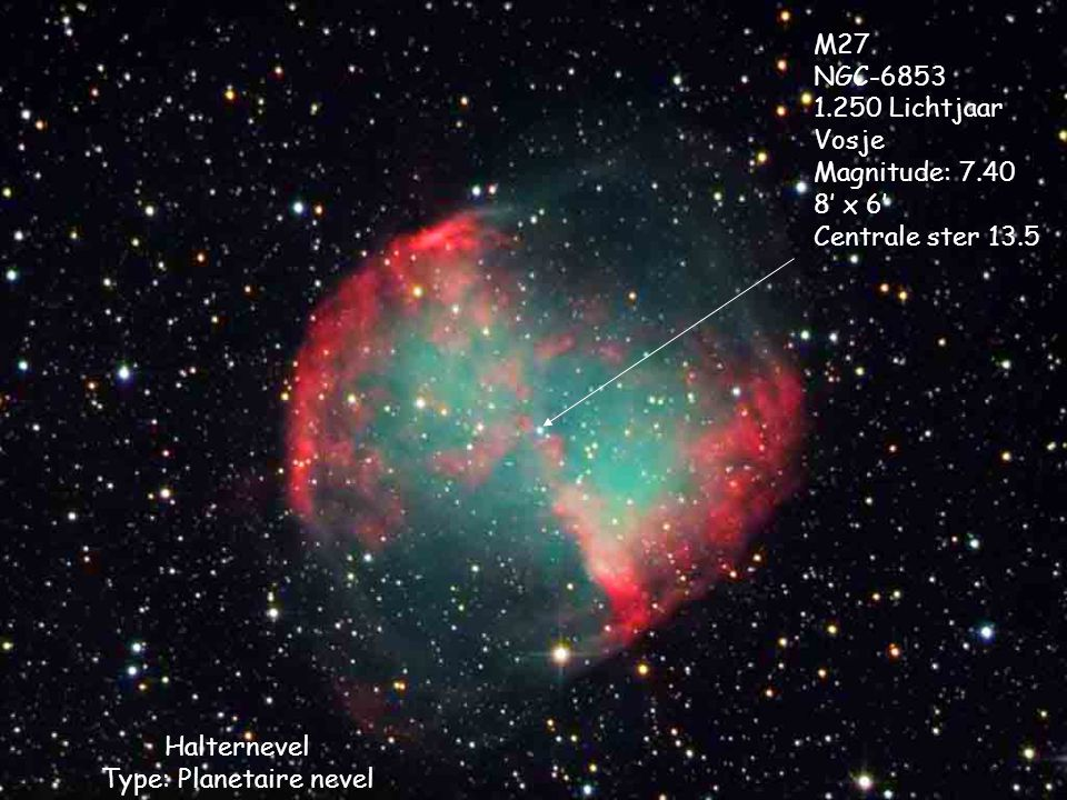 Halternevel Type: Planetaire nevel M27 NGC-6853 1.250 Lichtjaar Vosje Magnitude: 7.40 8' x 6' Centrale ster 13.5