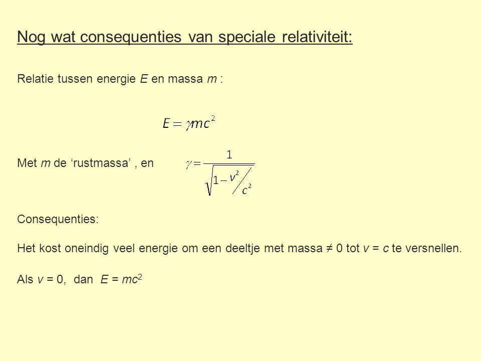 Nog wat consequenties van speciale relativiteit: Met m de 'rustmassa', en Relatie tussen energie E en massa m : Consequenties: Het kost oneindig veel energie om een deeltje met massa ≠ 0 tot v = c te versnellen.