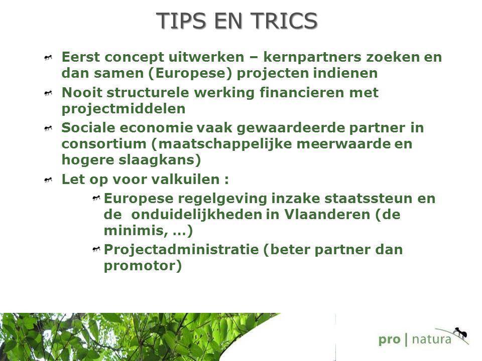 TIPS EN TRICS Eerst concept uitwerken – kernpartners zoeken en dan samen (Europese) projecten indienen Nooit structurele werking financieren met projectmiddelen Sociale economie vaak gewaardeerde partner in consortium (maatschappelijke meerwaarde en hogere slaagkans) Let op voor valkuilen : Europese regelgeving inzake staatssteun en de onduidelijkheden in Vlaanderen (de minimis, …) Projectadministratie (beter partner dan promotor)