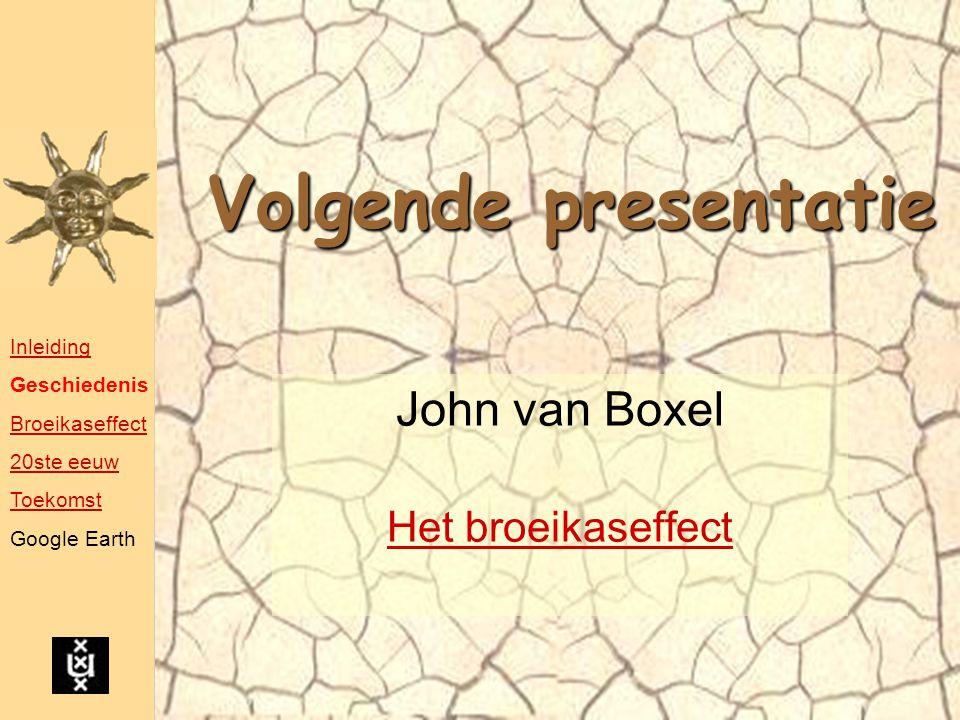 Volgende presentatie John van Boxel Het broeikaseffect Inleiding Geschiedenis Broeikaseffect 20ste eeuw Toekomst Google Earth
