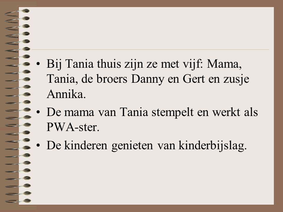 Bij Tania thuis zijn ze met vijf: Mama, Tania, de broers Danny en Gert en zusje Annika. De mama van Tania stempelt en werkt als PWA-ster. De kinderen