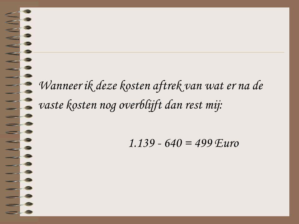 Wanneer ik deze kosten aftrek van wat er na de vaste kosten nog overblijft dan rest mij: 1.139 - 640 = 499 Euro