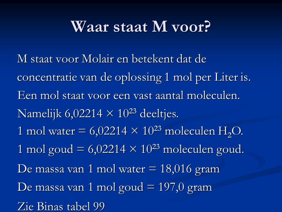Waar staat M voor? M staat voor Molair en betekent dat de concentratie van de oplossing 1 mol per Liter is. Een mol staat voor een vast aantal molecul