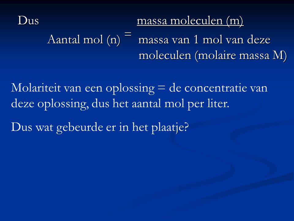 Dus massa moleculen (m) Aantal mol (n) = massa van 1 mol van deze moleculen (molaire massa M) Molariteit van een oplossing = de concentratie van deze oplossing, dus het aantal mol per liter.
