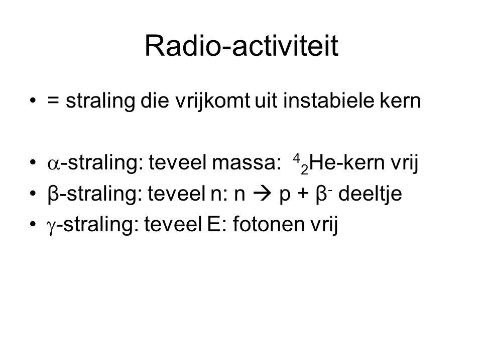 Radio-activiteit = straling die vrijkomt uit instabiele kern  -straling: teveel massa: 4 2 He-kern vrij β-straling: teveel n: n  p + β - deeltje  -straling: teveel E: fotonen vrij