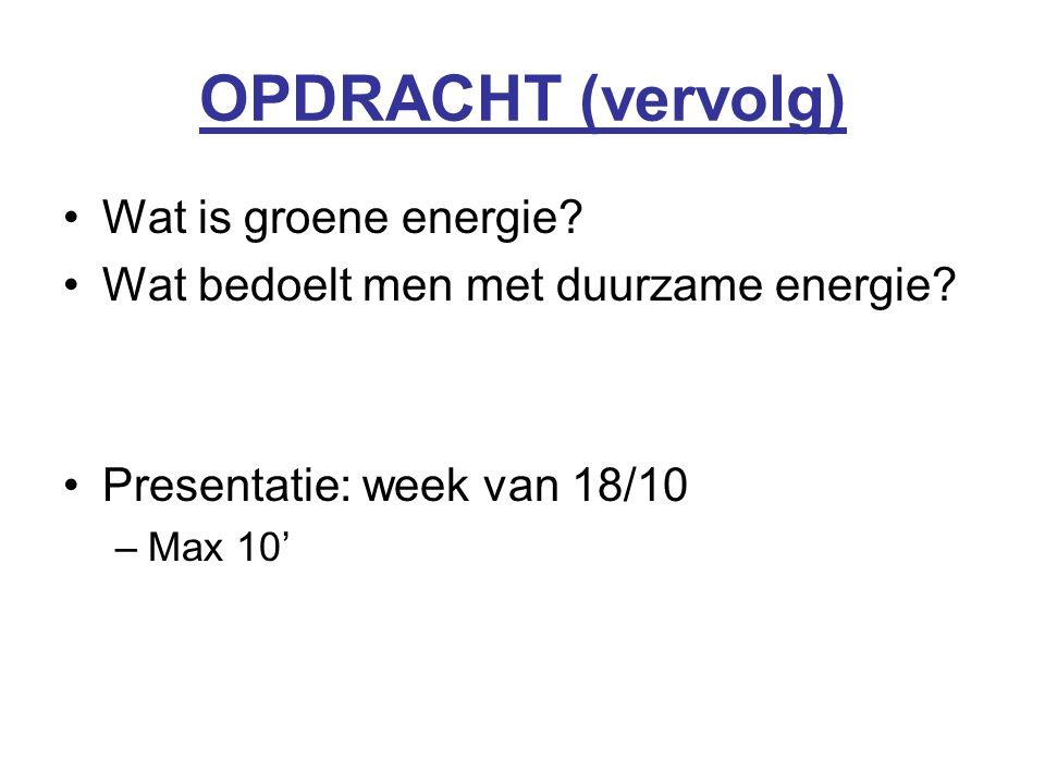 OPDRACHT (vervolg) Wat is groene energie? Wat bedoelt men met duurzame energie? Presentatie: week van 18/10 –Max 10'