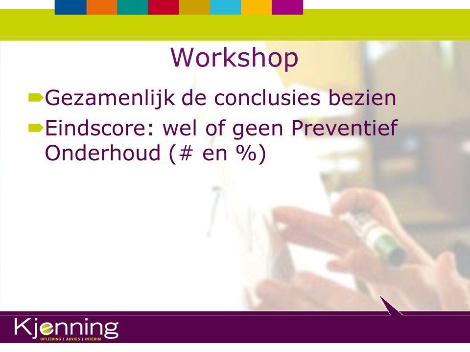 Workshop  Gezamenlijk de conclusies bezien  Eindscore: wel of geen Preventief Onderhoud (# en %)