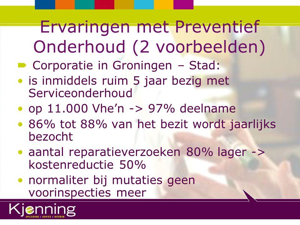 Ervaringen met Preventief Onderhoud (2 voorbeelden)  Corporatie in regio Den Haag: is sedert 1999 bezig met Service Abonnement; per 1 januari 2008 (1x controle per 1½ jaar): bijna 81% deelname (25.400 abonnementen) tussen de controlemomenten nog maar 0,5 reparatieverzoek per Vhe (gemiddelde leeftijd complexen 32 jaar)