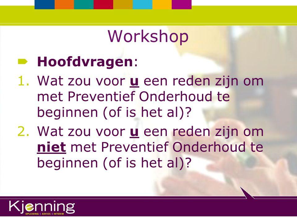 Workshop  Hoofdvragen: 1.Wat zou voor u een reden zijn om met Preventief Onderhoud te beginnen (of is het al)? 2.Wat zou voor u een reden zijn om nie