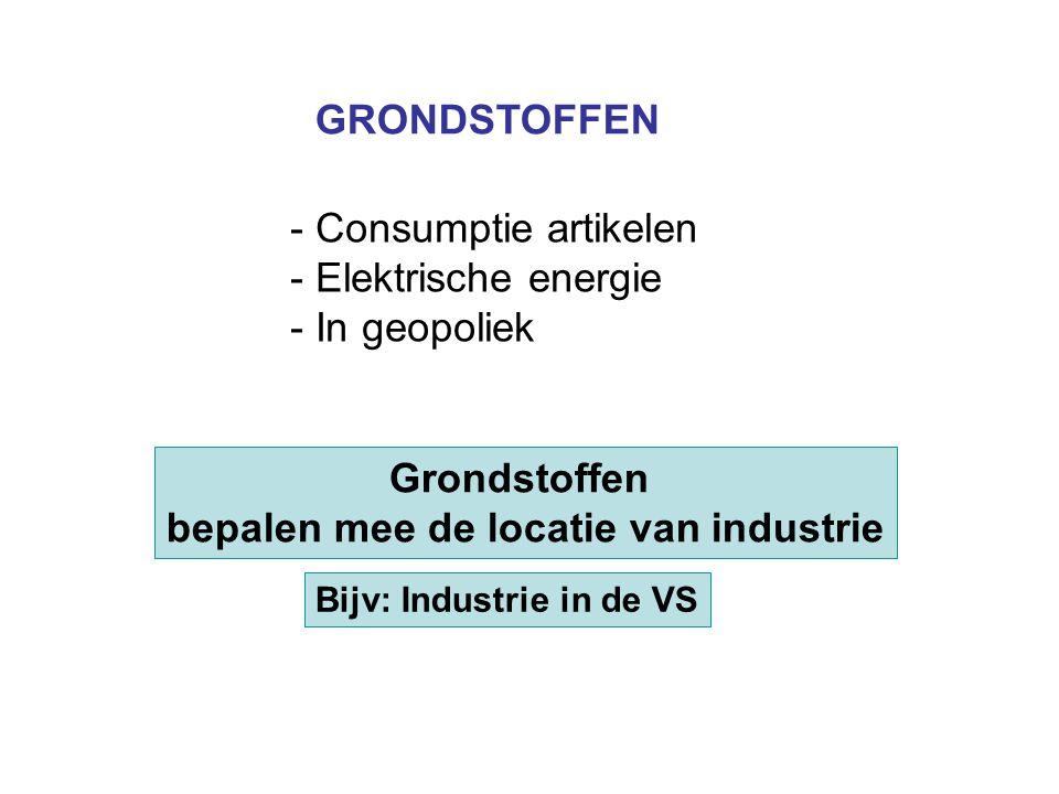 Grondstoffen bepalen mee de locatie van industrie Bijv: Industrie in de VS GRONDSTOFFEN - Consumptie artikelen - Elektrische energie - In geopoliek