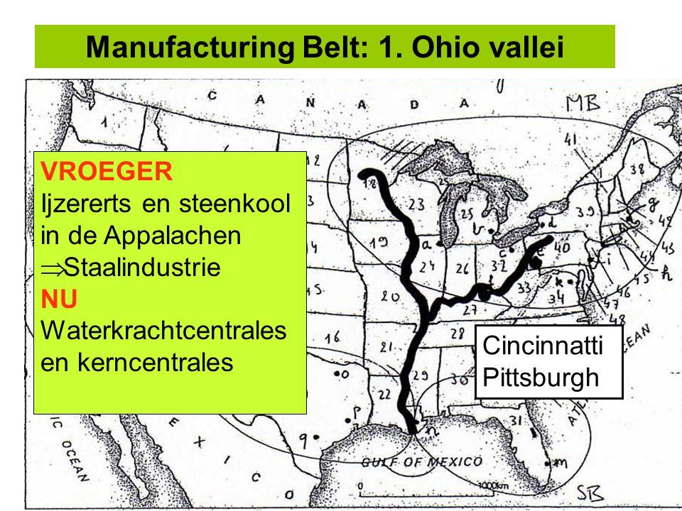 Manufacturing Belt: 1. Ohio vallei VROEGER Ijzererts en steenkool in de Appalachen  Staalindustrie NU Waterkrachtcentrales en kerncentrales Cincinnat