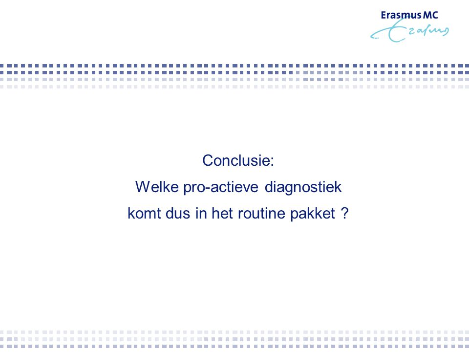 Conclusie: Welke pro-actieve diagnostiek komt dus in het routine pakket ?