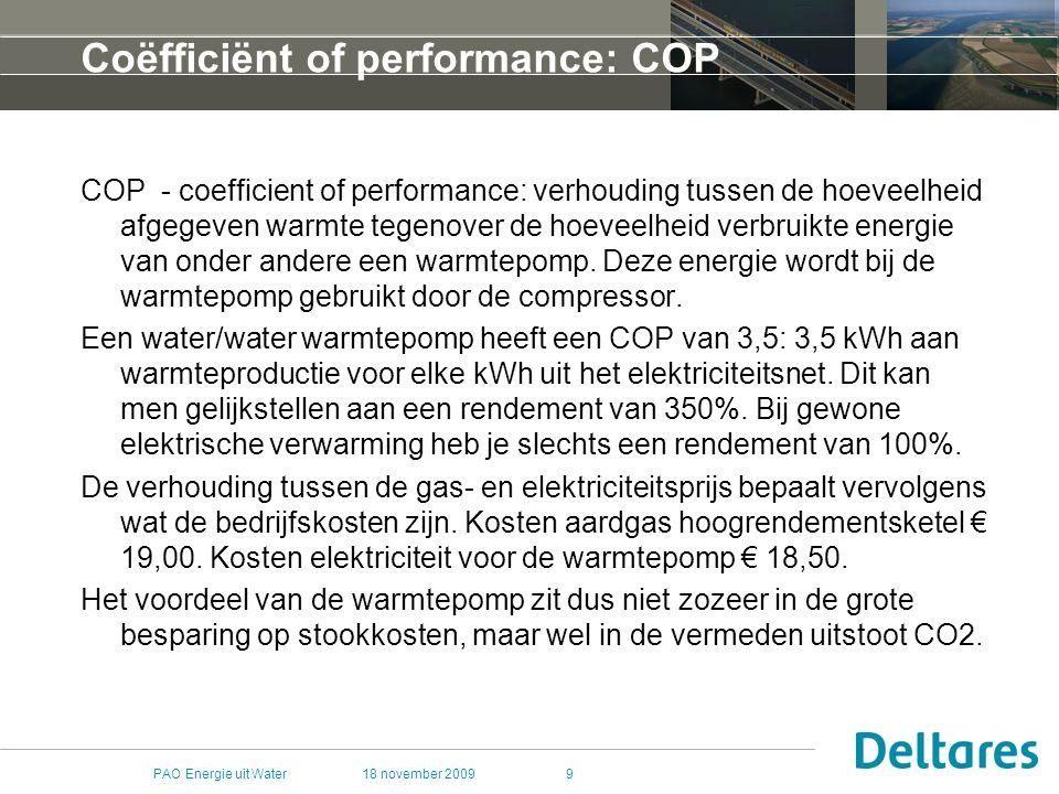 18 november 2009PAO Energie uit Water10 Vergelijking TypeaarddiepteVermogenSchaal #huize n Basis Investering CAPEX CO2 reductie tov gasgestook t/ COP Lifetime BWWWK2-15025 GJ/yr110 kEUR50%/4-6oneindig WKOWK30-1500.1 MWth100100 kEUR50%/4-6oneindig Geoth Warmte W1.5-3.5 km 7.5 MWth30006 MLN70-95%/1530-75 jaar Geoth Elektr W/E>3.5 km20 MWth/ 3 MWe 8000/ 4500 30 MLN100%30 jaar