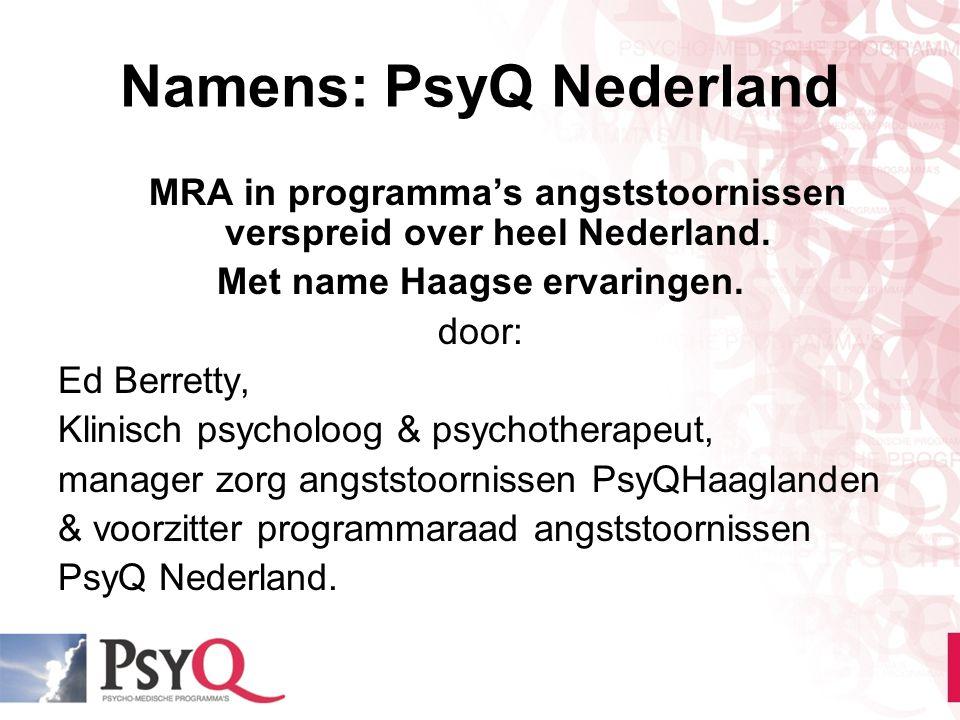 Namens: PsyQ Nederland MRA in programma's angststoornissen verspreid over heel Nederland. Met name Haagse ervaringen. door: Ed Berretty, Klinisch psyc