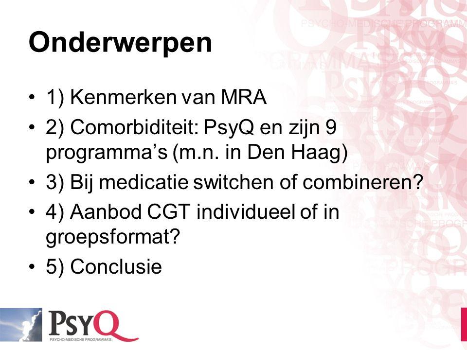 Onderwerpen 1) Kenmerken van MRA 2) Comorbiditeit: PsyQ en zijn 9 programma's (m.n. in Den Haag) 3) Bij medicatie switchen of combineren? 4) Aanbod CG