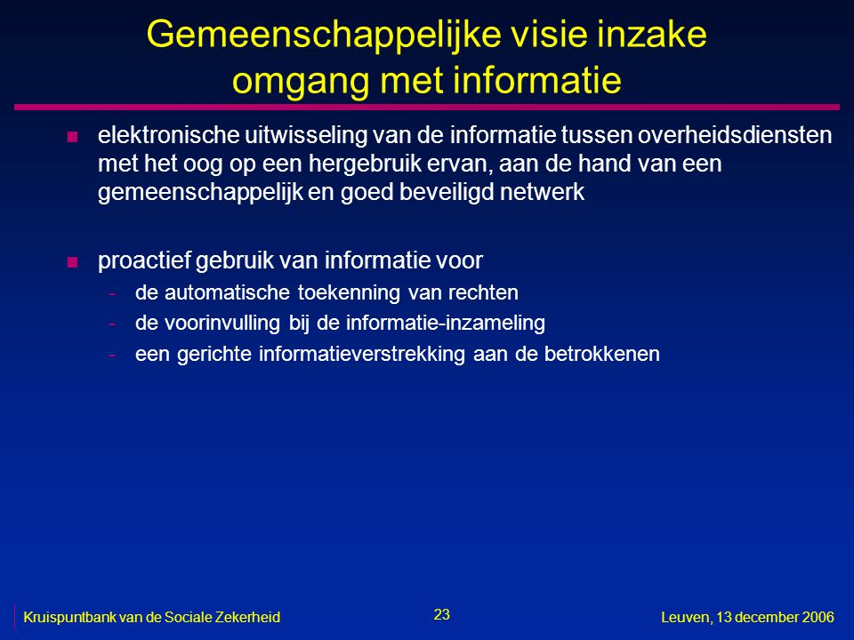 23 Kruispuntbank van de Sociale ZekerheidLeuven, 13 december 2006 Gemeenschappelijke visie inzake omgang met informatie n elektronische uitwisseling v