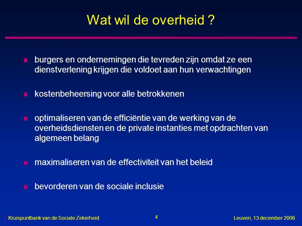 4 Kruispuntbank van de Sociale ZekerheidLeuven, 13 december 2006 Wat wil de overheid ? n burgers en ondernemingen die tevreden zijn omdat ze een diens