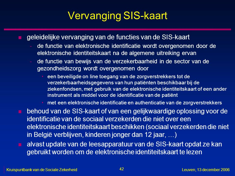 42 Kruispuntbank van de Sociale ZekerheidLeuven, 13 december 2006 Vervanging SIS-kaart n geleidelijke vervanging van de functies van de SIS-kaart -de