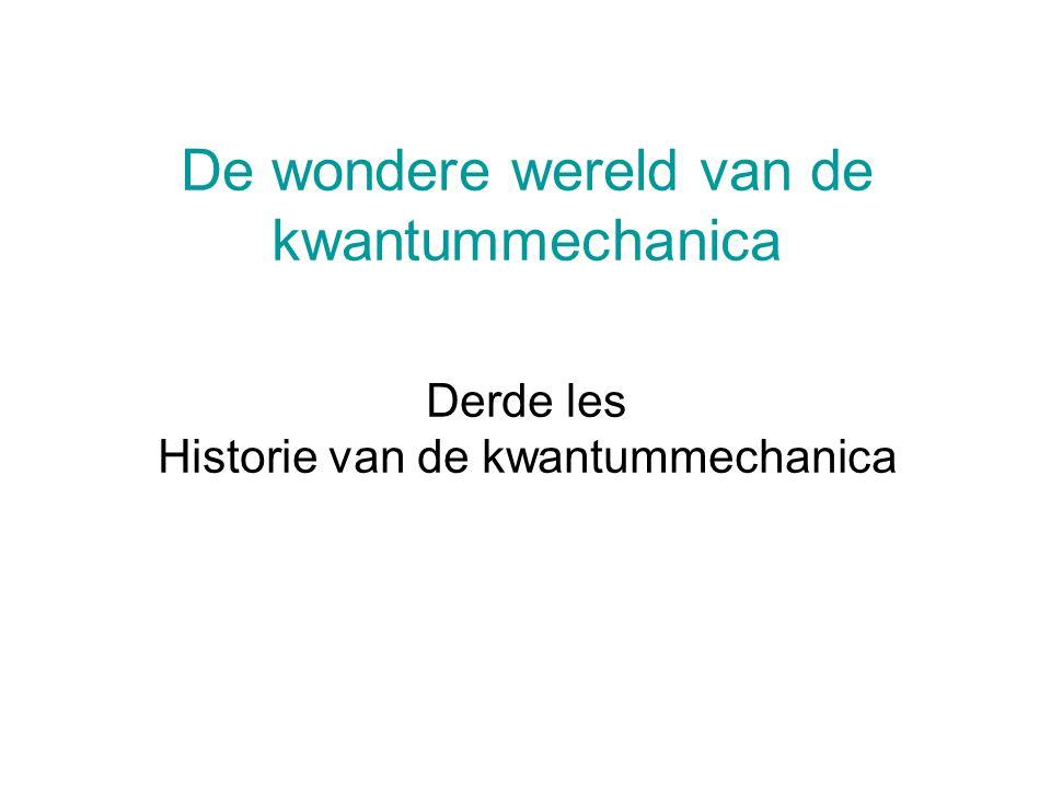 De wondere wereld van de kwantummechanica Derde les Historie van de kwantummechanica