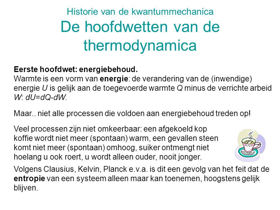 Historie van de kwantummechanica De hoofdwetten van de thermodynamica Eerste hoofdwet: energiebehoud. Warmte is een vorm van energie: de verandering v