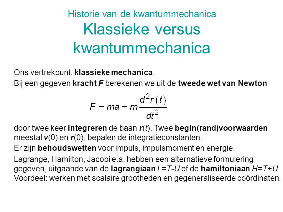 Historie van de kwantummechanica Klassieke versus kwantummechanica Lagrange, Hamilton, Jacobi e.a. hebben een alternatieve formulering gegeven, uitgaa