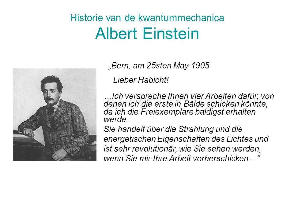 Historie van de kwantummechanica Albert Einstein …Ich verspreche Ihnen vier Arbeiten dafür, von denen ich die erste in Bälde schicken könnte, da ich d