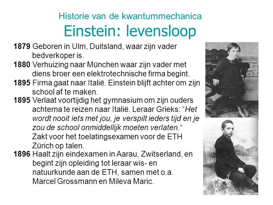 Historie van de kwantummechanica Einstein: levensloop 1879 Geboren in Ulm, Duitsland, waar zijn vader bedverkoper is. 1880 Verhuizing naar München waa