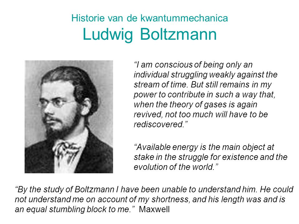 "Historie van de kwantummechanica Ludwig Boltzmann ""By the study of Boltzmann I have been unable to understand him. He could not understand me on accou"
