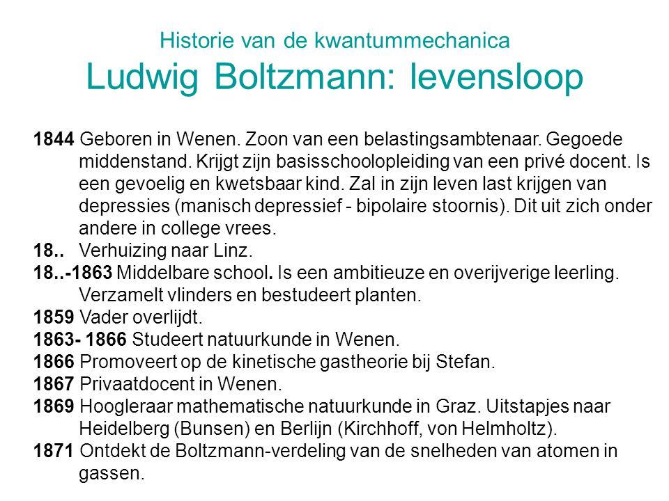 Historie van de kwantummechanica Ludwig Boltzmann: levensloop 1844 Geboren in Wenen. Zoon van een belastingsambtenaar. Gegoede middenstand. Krijgt zij
