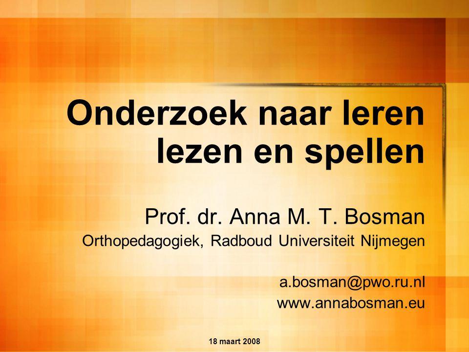 18 maart 2008 Onderzoek naar leren lezen en spellen Prof. dr. Anna M. T. Bosman Orthopedagogiek, Radboud Universiteit Nijmegen a.bosman@pwo.ru.nl www.