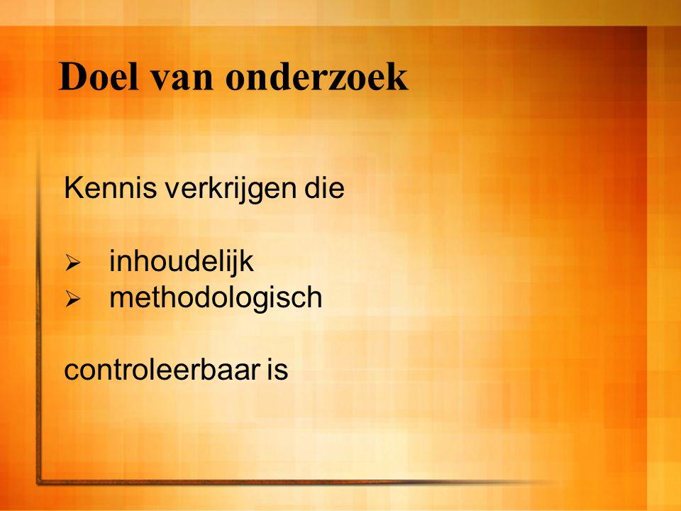 Doel van onderzoek Kennis verkrijgen die  inhoudelijk  methodologisch controleerbaar is
