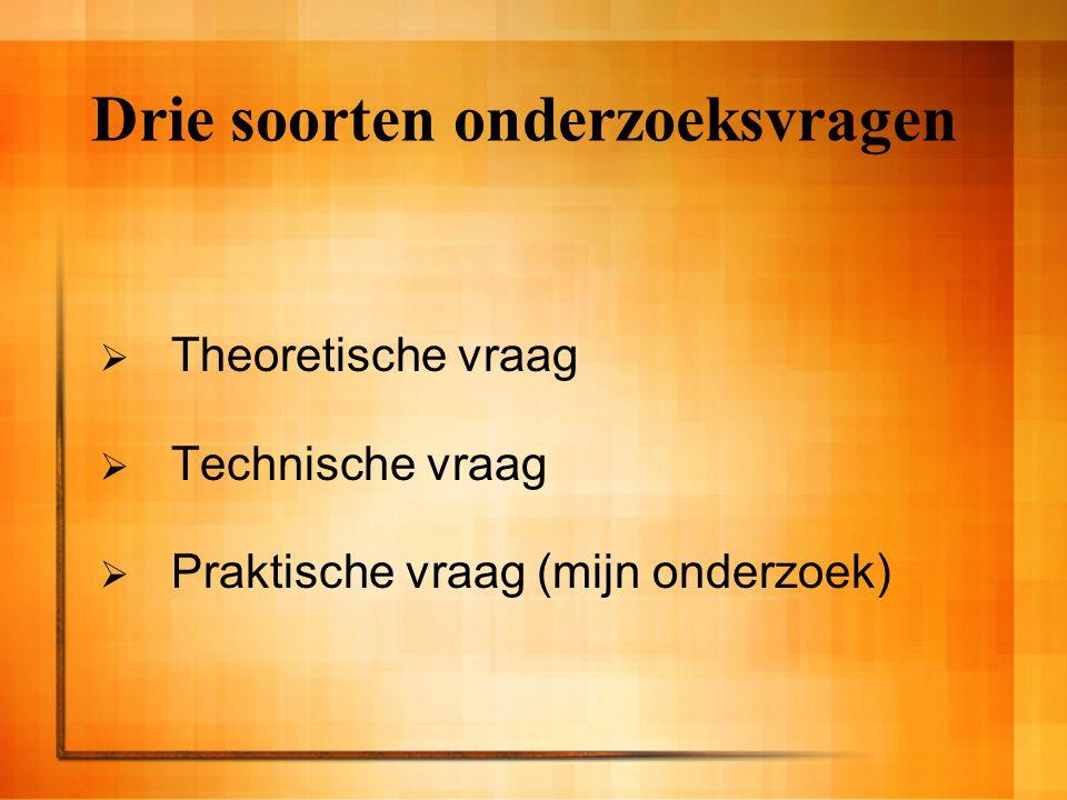 Drie soorten onderzoeksvragen  Theoretische vraag  Technische vraag  Praktische vraag (mijn onderzoek)