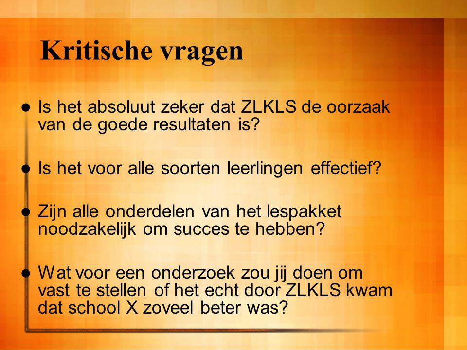 Kritische vragen Is het absoluut zeker dat ZLKLS de oorzaak van de goede resultaten is? Is het voor alle soorten leerlingen effectief? Zijn alle onder