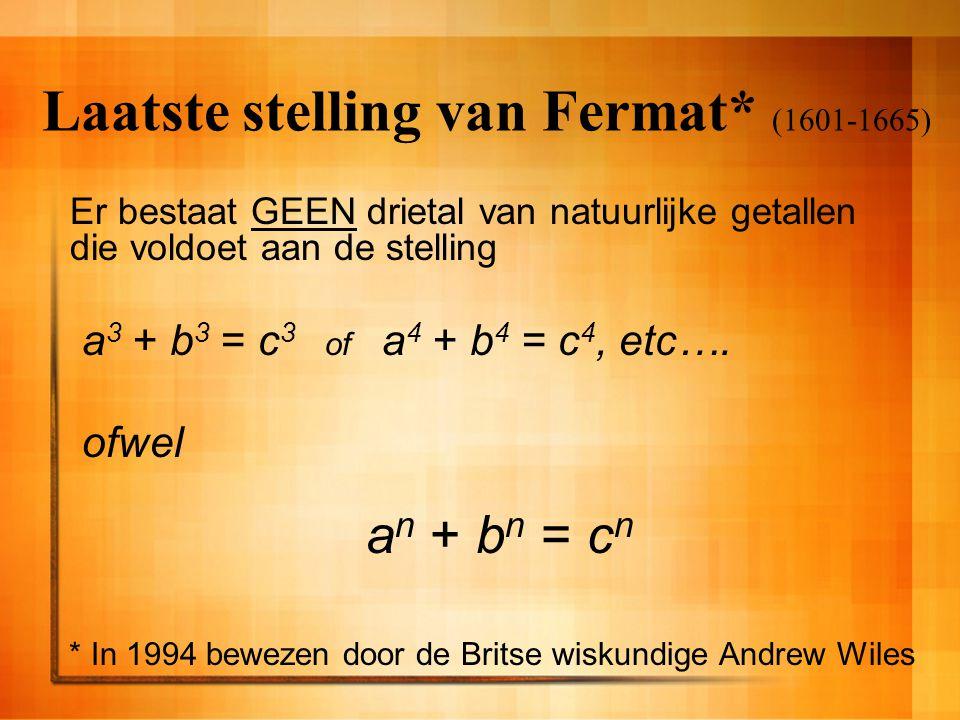 Laatste stelling van Fermat* (1601-1665) Er bestaat GEEN drietal van natuurlijke getallen die voldoet aan de stelling a 3 + b 3 = c 3 of a 4 + b 4 = c