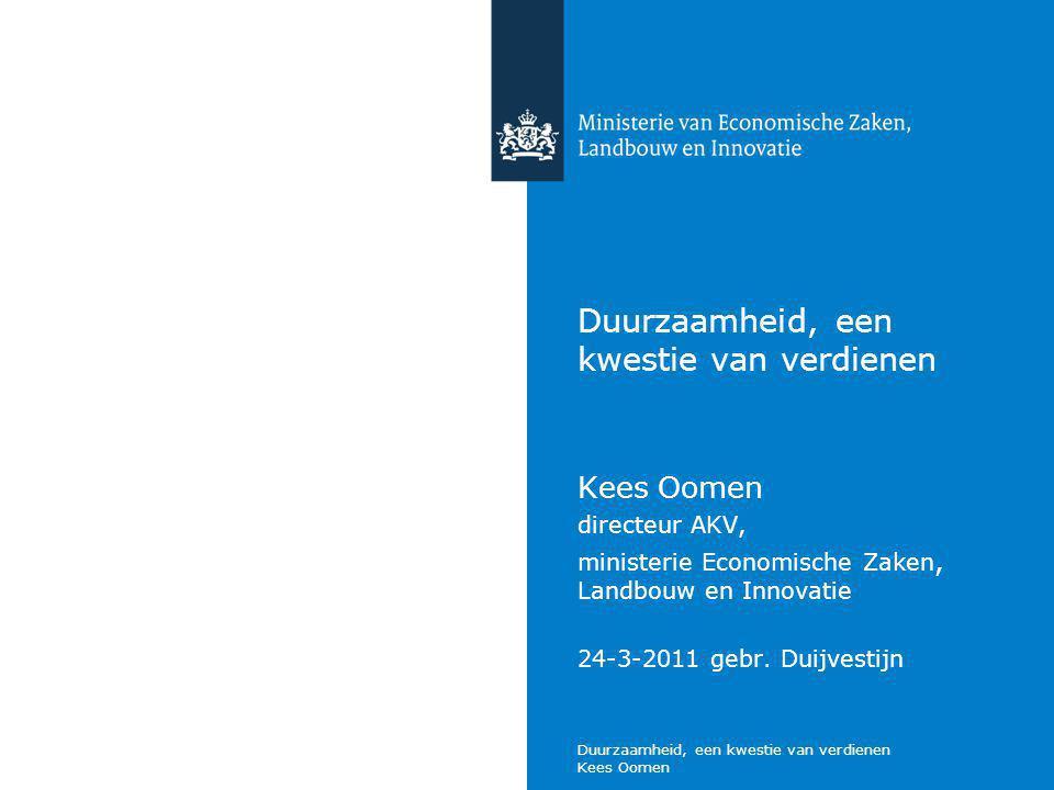 Duurzaamheid, een kwestie van verdienen Kees Oomen Duurzaamheid, een kwestie van verdienen Kees Oomen directeur AKV, ministerie Economische Zaken, Landbouw en Innovatie 24-3-2011 gebr.