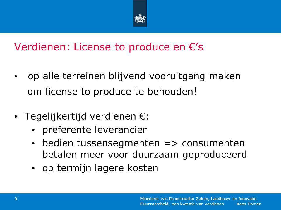 Duurzaamheid, een kwestie van verdienen Kees Oomen Ministerie van Economische Zaken, Landbouw en Innovatie 3 Verdienen: License to produce en €'s op alle terreinen blijvend vooruitgang maken om license to produce te behouden .