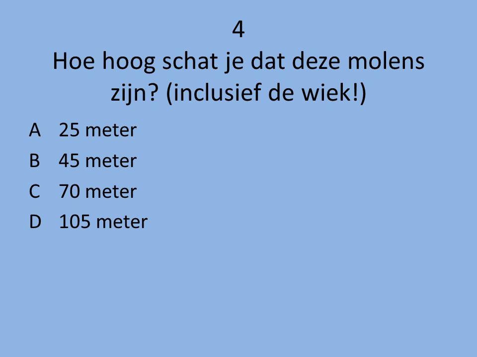 4 Hoe hoog schat je dat deze molens zijn? (inclusief de wiek!) A 25 meter B45 meter C 70 meter D 105 meter