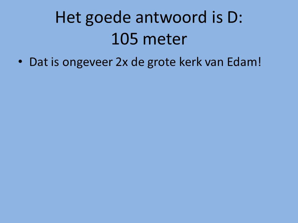 Het goede antwoord is D: 105 meter Dat is ongeveer 2x de grote kerk van Edam!