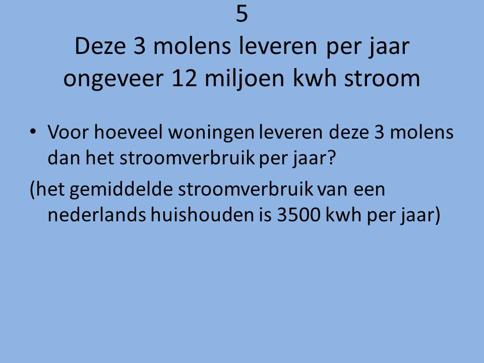 5 Deze 3 molens leveren per jaar ongeveer 12 miljoen kwh stroom Voor hoeveel woningen leveren deze 3 molens dan het stroomverbruik per jaar? (het gemi
