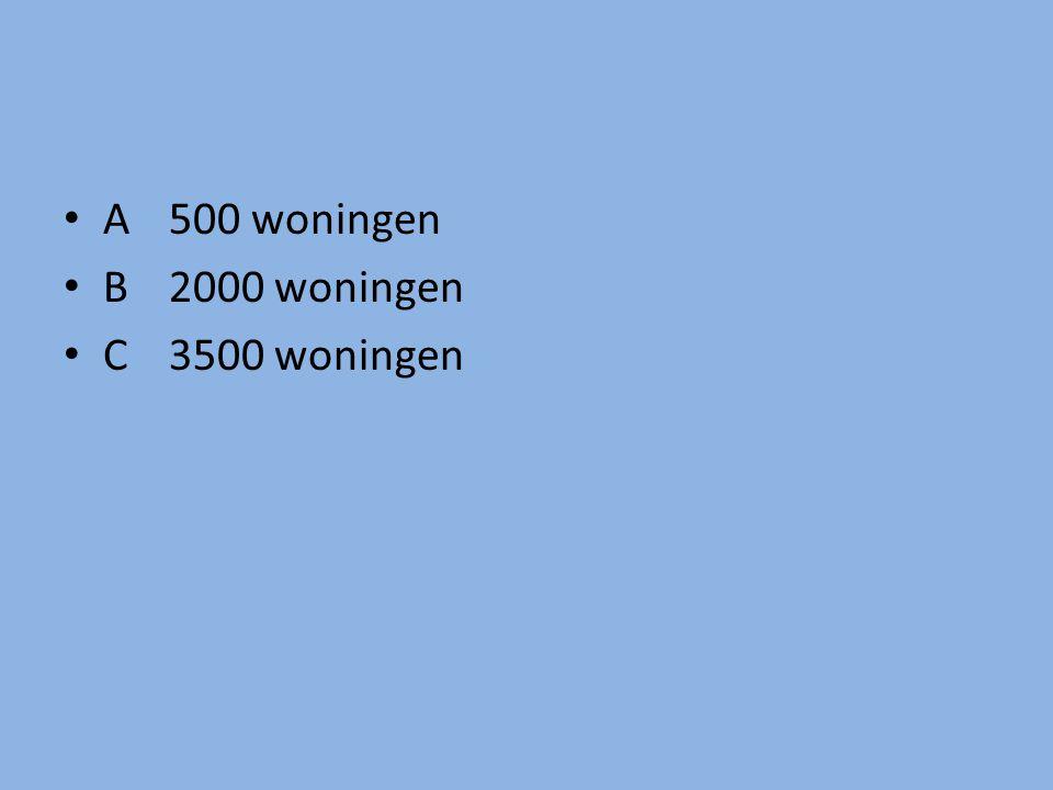 A 500 woningen B2000 woningen C 3500 woningen