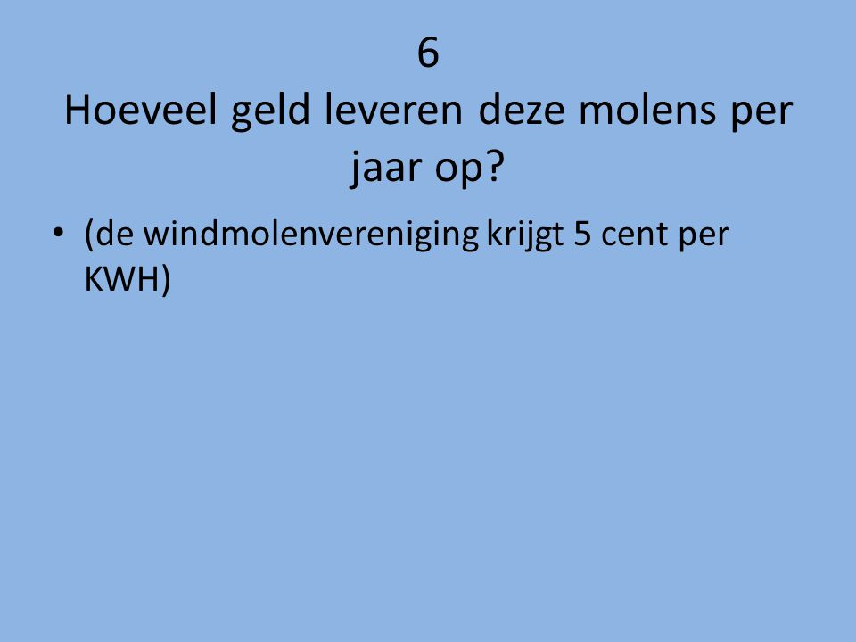 6 Hoeveel geld leveren deze molens per jaar op? (de windmolenvereniging krijgt 5 cent per KWH)