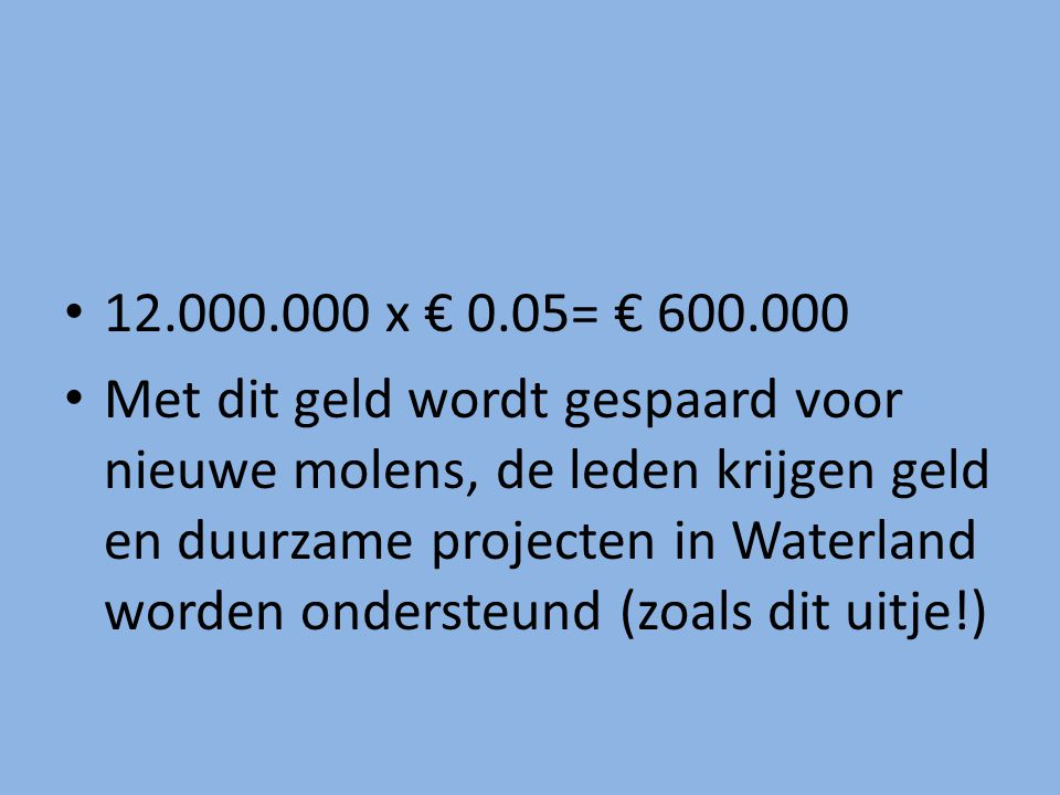 12.000.000 x € 0.05= € 600.000 Met dit geld wordt gespaard voor nieuwe molens, de leden krijgen geld en duurzame projecten in Waterland worden onderst